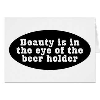 Beauty Is In The Eye Of The Beer Holder Greeting Card