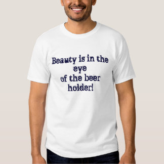 Beauty is in the eye of the beer holder! shirts