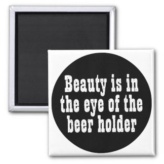 Beauty Is In The Eye Of The Beer Holder Square Magnet