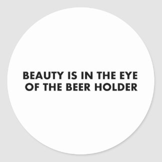 Beauty is in the eye of the beer holder round stickers