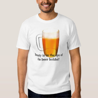 Beauty is in the eye of the beer holder t-shirts