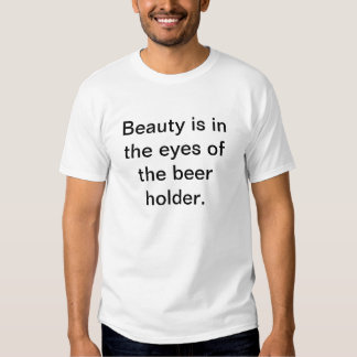 """Beauty is in the eys of the beer holder"" T-shirt. T-shirts"
