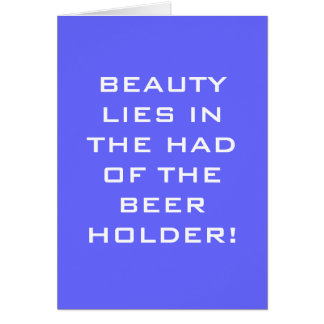 BEAUTY LIES IN THE HAND OF THE BEER HOLDER GREETING CARD