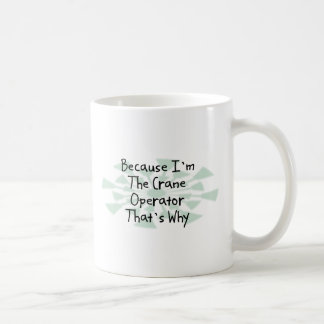 Because I m the Crane Operator Coffee Mug