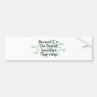 Because I m the Payroll Specialist Bumper Sticker