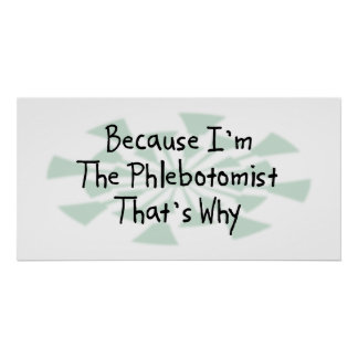 Because I m the Phlebotomist Posters