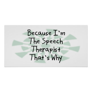 Because I m the Speech Therapist Posters