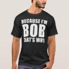 because i'm bob thats why T-Shirt