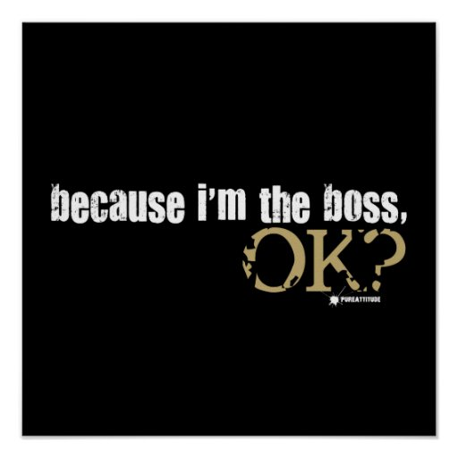 Because I'm The Boss Posters