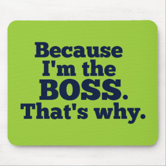 Because I'm the boss, that's why. Mouse Mat
