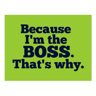 Because I'm the boss, that's why. Postcard