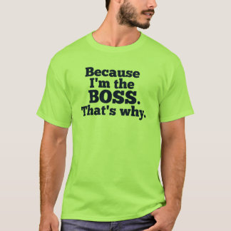 Because I'm the boss, that's why. T-Shirt
