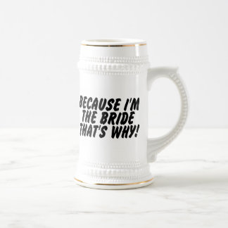Because Im the Bride Thats Why Beer Steins