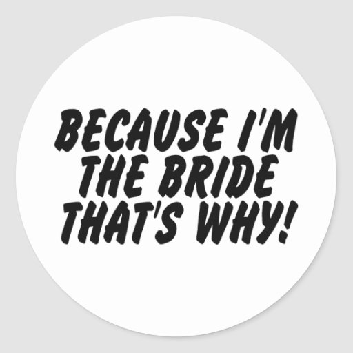 Because Im the Bride Thats Why Round Stickers