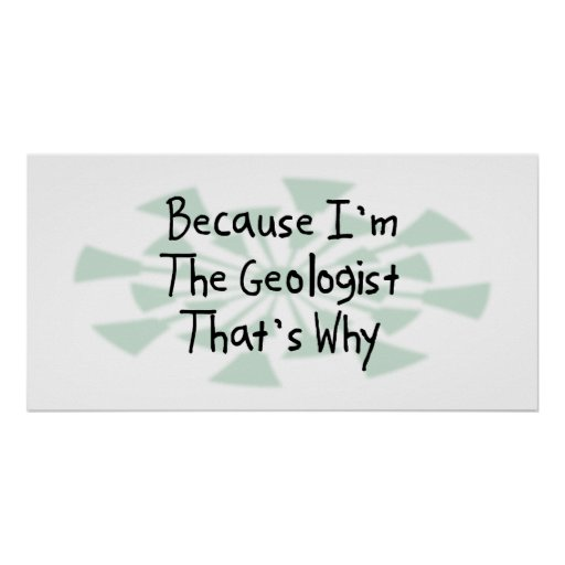 Because I'm the Geologist Poster