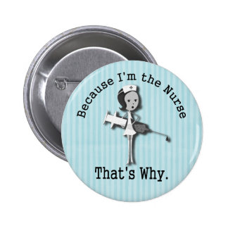 Because I'm the Nurse - That's Why Pinback Buttons