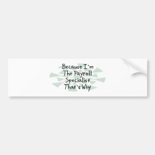 Because I'm the Payroll Specialist Bumper Sticker