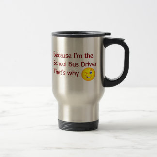 Because I'm The School Bus Driver Travel Mug