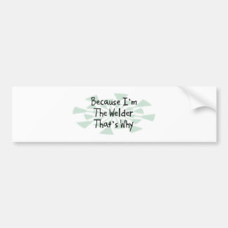 Because I'm the Welder Bumper Sticker