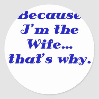 Because Im the Wife Thats Why Round Sticker