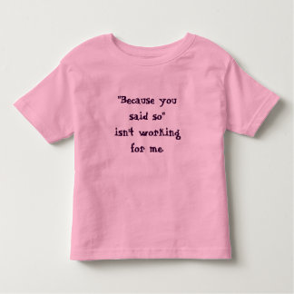 """Because you said so"" isn't working for me t-shirt"