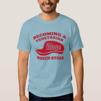 Becoming A Vegetarian Is A Huge Missed Steak T-shirts