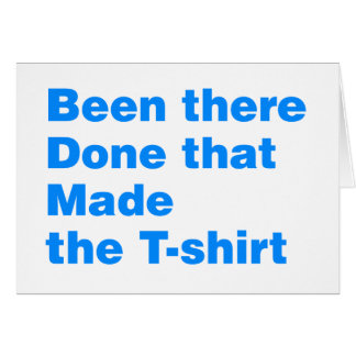 Been there, done that made the tshirt greeting card