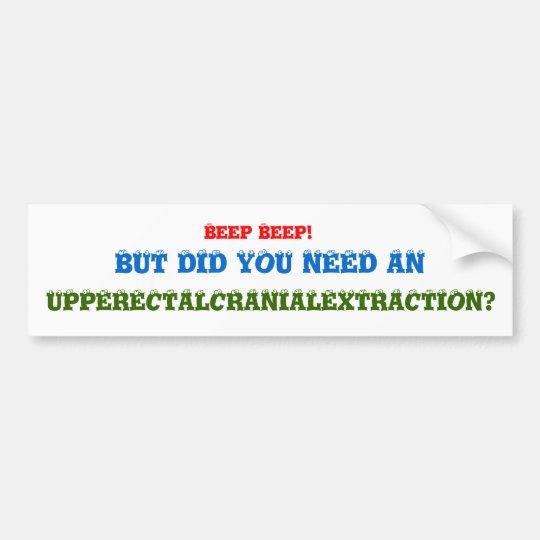 Beep Beep!, BUT DID YOU NEED AN, UPPERECTALCRAN... Bumper Sticker