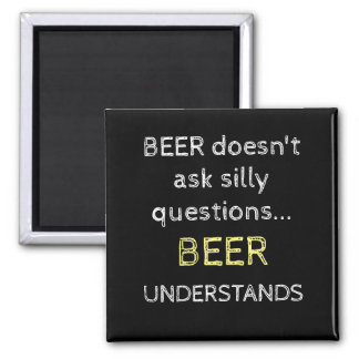 Beer doesn't ask silly questions magnet