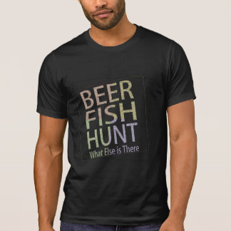 beer fish hunt what else is there funny t-shirt