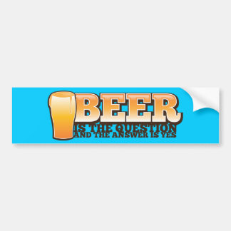 BEER IS THE QUESTION and the answer is YES! Bumper Sticker