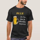 BEER, It's Not Just  for Breakfast Anymore! T-Shirt