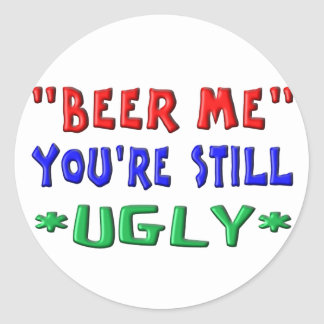 BEER ME - You're Still UGLY Round Sticker