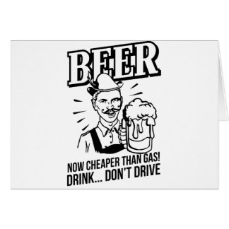 BEER - now cheaper than gas Drink don t drive Cards