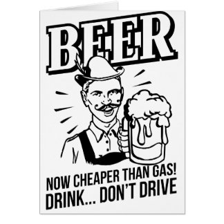 BEER - now cheaper than gas! Drink...don't drive Greeting Card