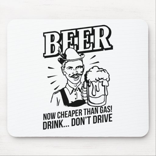 BEER - now cheaper than gas! Drink...don't drive Mousepad