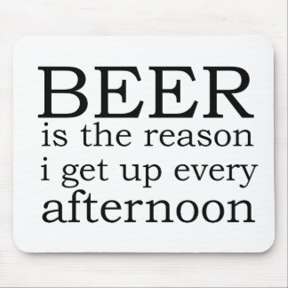 Beer - the reason i get up every afternoon mousepads