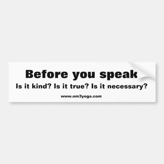 Before you speak, Is it kind? Is it true? Is it... Bumper Sticker