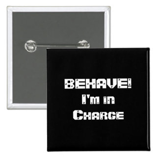 BEHAVE!  I'm in charge. Black and White. 15 Cm Square Badge