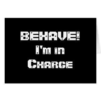 BEHAVE!  I'm in charge. Black and White. Card