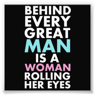 Behind Every Great Man is a Woman Rolling Her Eyes Art Photo