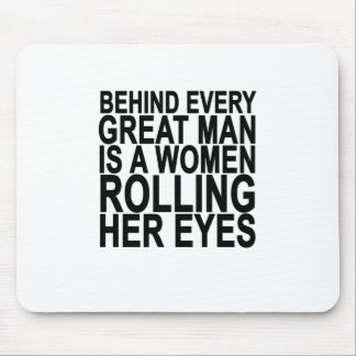 BEHIND EVERY GREAT MAN IS A WOMEN ROLLING HER EYES MOUSE MAT