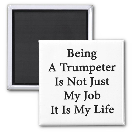 Being A Trumpeter Is Not Just My Job It Is My Life Magnet