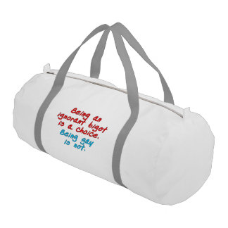 Being an ignorant bigot is a choice, being gay... gym duffel bag
