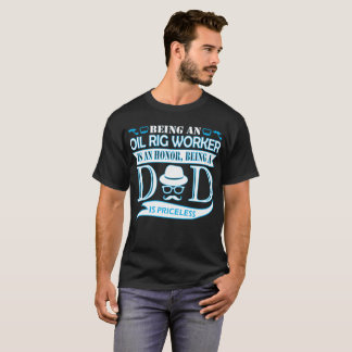 Being Oil Rig Worker Is Honor Being Dad Priceless T-Shirt