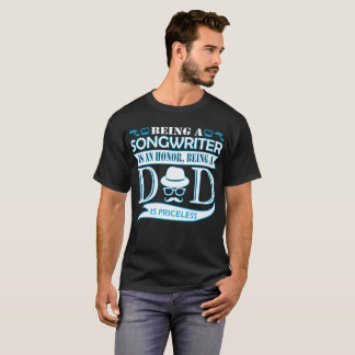 Being Songwriter Is Honor Being Dad Priceless T-Shirt