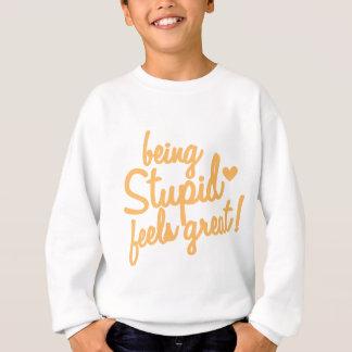 being stupid feels great! sweatshirt