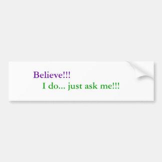 Believe!!!, I do... just ask me!!! Bumper Sticker