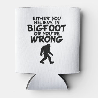 Believe In Bigfoot Or You're Wrong Can Cooler