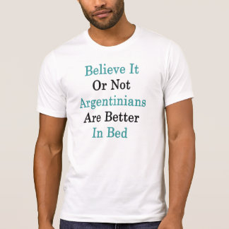 Believe It Or Not Argentinians Are Better In Bed Tee Shirts